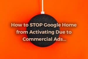 How to Stop Google Home from Activating Due to Commercial Ads